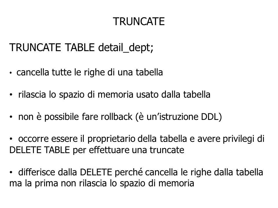 TRUNCATE TRUNCATE TABLE detail_dept; cancella tutte le righe di una tabella rilascia lo spazio di memoria usato dalla tabella non è possibile fare rollback (è unistruzione DDL) occorre essere il proprietario della tabella e avere privilegi di DELETE TABLE per effettuare una truncate differisce dalla DELETE perché cancella le righe dalla tabella ma la prima non rilascia lo spazio di memoria