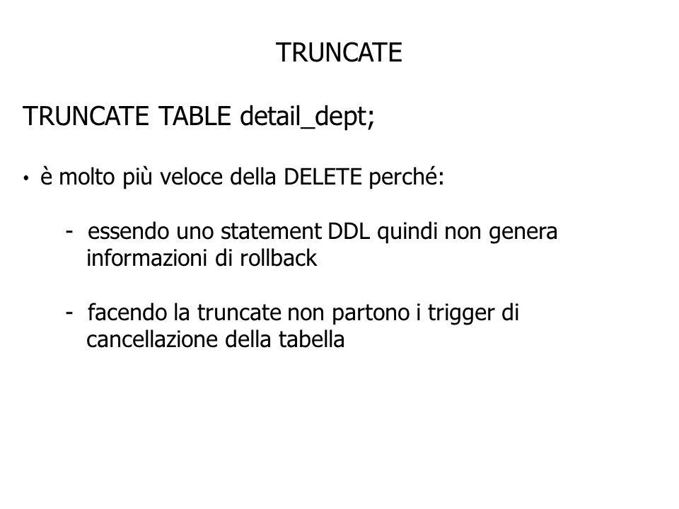 TRUNCATE TRUNCATE TABLE detail_dept; è molto più veloce della DELETE perché: - essendo uno statement DDL quindi non genera informazioni di rollback - facendo la truncate non partono i trigger di cancellazione della tabella