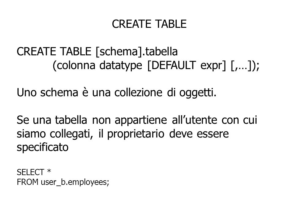 CREATE TABLE CREATE TABLE [schema].tabella (colonna datatype [DEFAULT expr] [,…]); Uno schema è una collezione di oggetti.