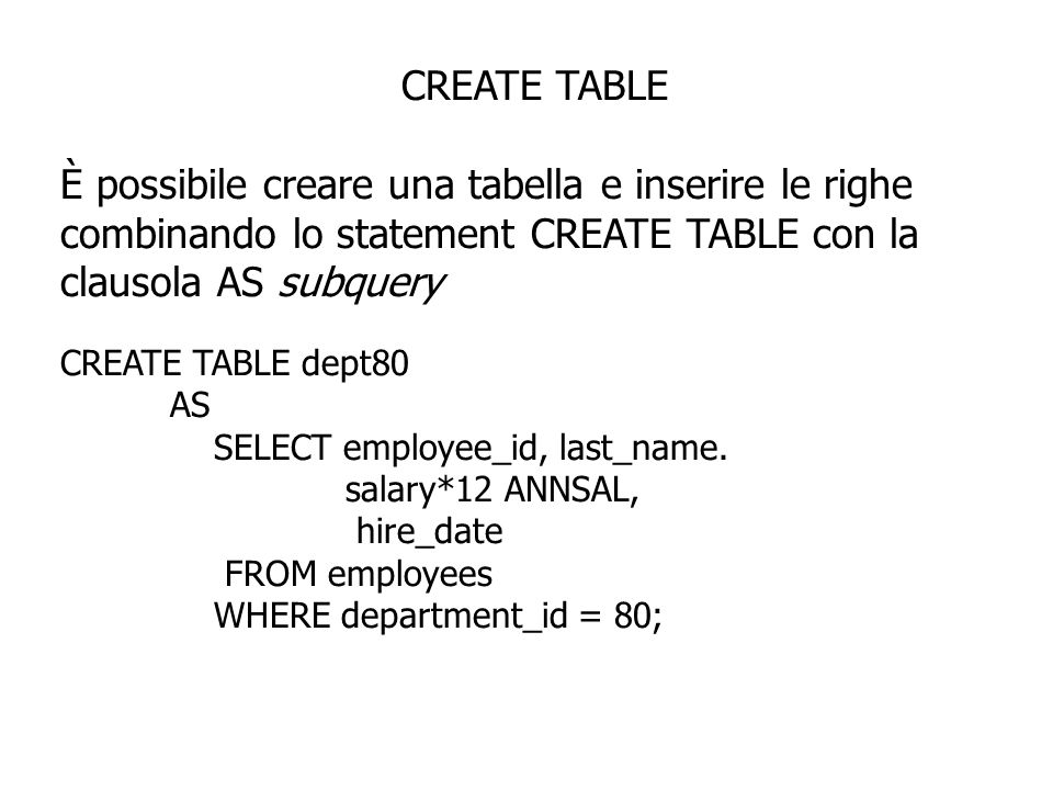 CREATE TABLE È possibile creare una tabella e inserire le righe combinando lo statement CREATE TABLE con la clausola AS subquery CREATE TABLE dept80 AS SELECT employee_id, last_name.