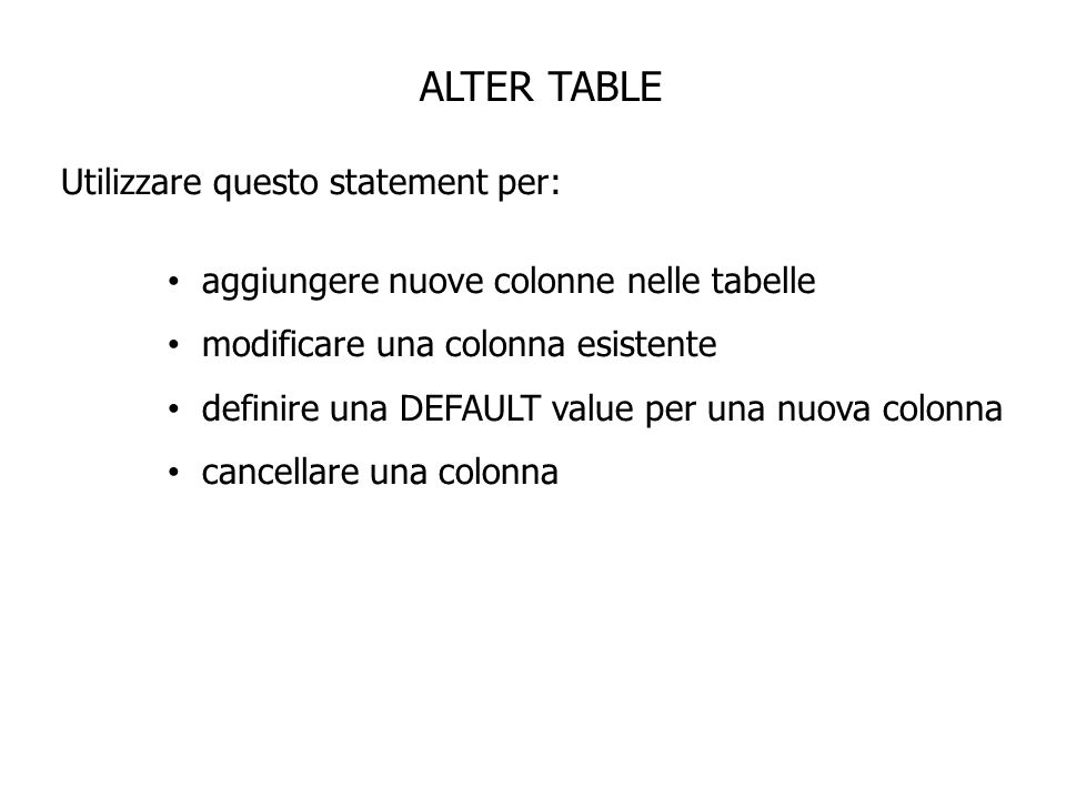 ALTER TABLE ALTER TABLE table ADD (colonna datatype [DEFAULT espr] [, colonna datatype]…); ALTER TABLE table MODIFY (colonna datatype [DEFAULT espr] [, colonna datatype]…); ALTER TABLE table DROP COLUMN (colonna);