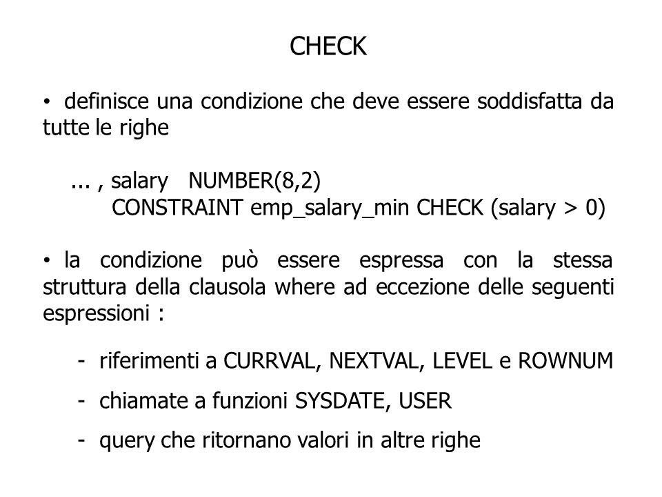 CHECK definisce una condizione che deve essere soddisfatta da tutte le righe..., salary NUMBER(8,2) CONSTRAINT emp_salary_min CHECK (salary > 0) la co
