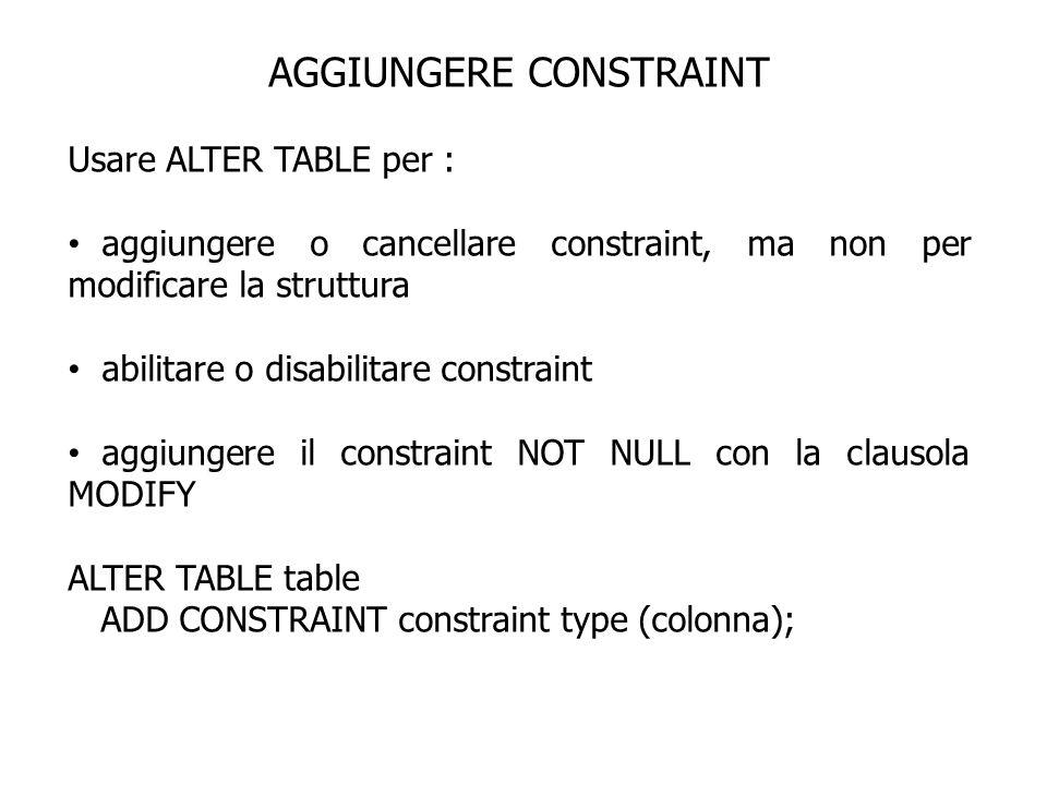 AGGIUNGERE CONSTRAINT Usare ALTER TABLE per : aggiungere o cancellare constraint, ma non per modificare la struttura abilitare o disabilitare constrai