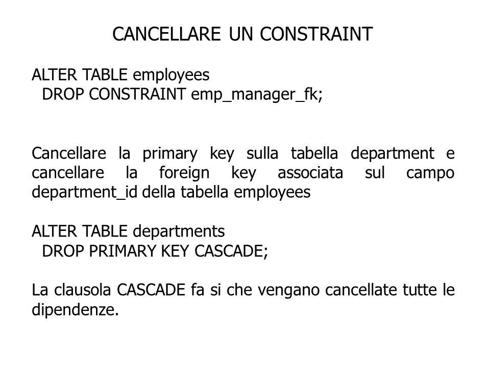 CANCELLARE UN CONSTRAINT ALTER TABLE employees DROP CONSTRAINT emp_manager_fk; Cancellare la primary key sulla tabella department e cancellare la fore
