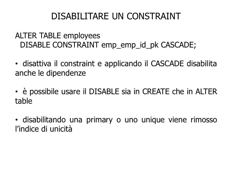 DISABILITARE UN CONSTRAINT ALTER TABLE employees DISABLE CONSTRAINT emp_emp_id_pk CASCADE; disattiva il constraint e applicando il CASCADE disabilita
