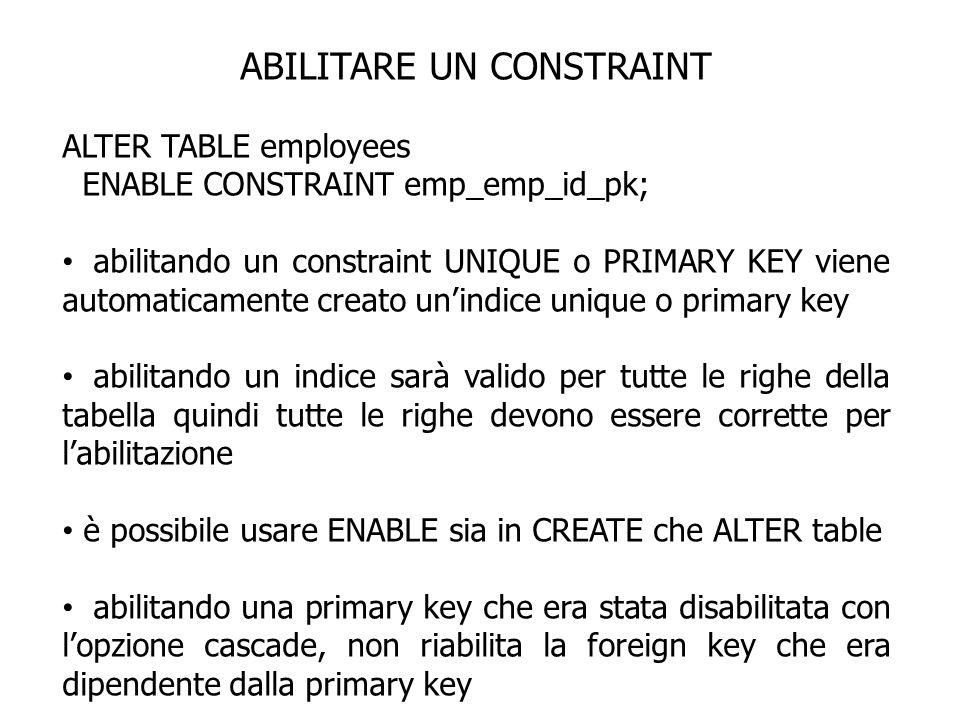 ABILITARE UN CONSTRAINT ALTER TABLE employees ENABLE CONSTRAINT emp_emp_id_pk; abilitando un constraint UNIQUE o PRIMARY KEY viene automaticamente cre