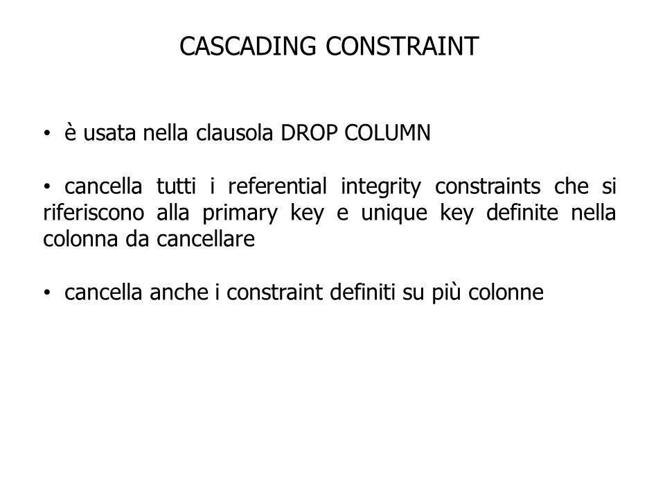 CASCADING CONSTRAINT è usata nella clausola DROP COLUMN cancella tutti i referential integrity constraints che si riferiscono alla primary key e uniqu