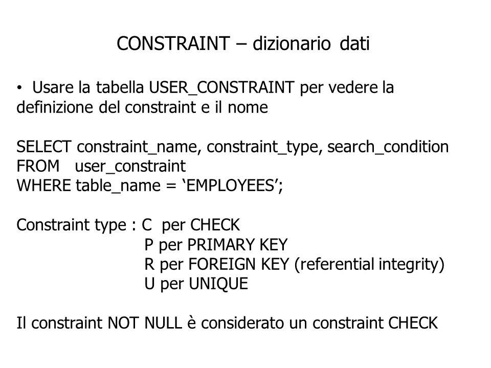 CONSTRAINT – dizionario dati Usare la tabella USER_CONSTRAINT per vedere la definizione del constraint e il nome SELECT constraint_name, constraint_ty