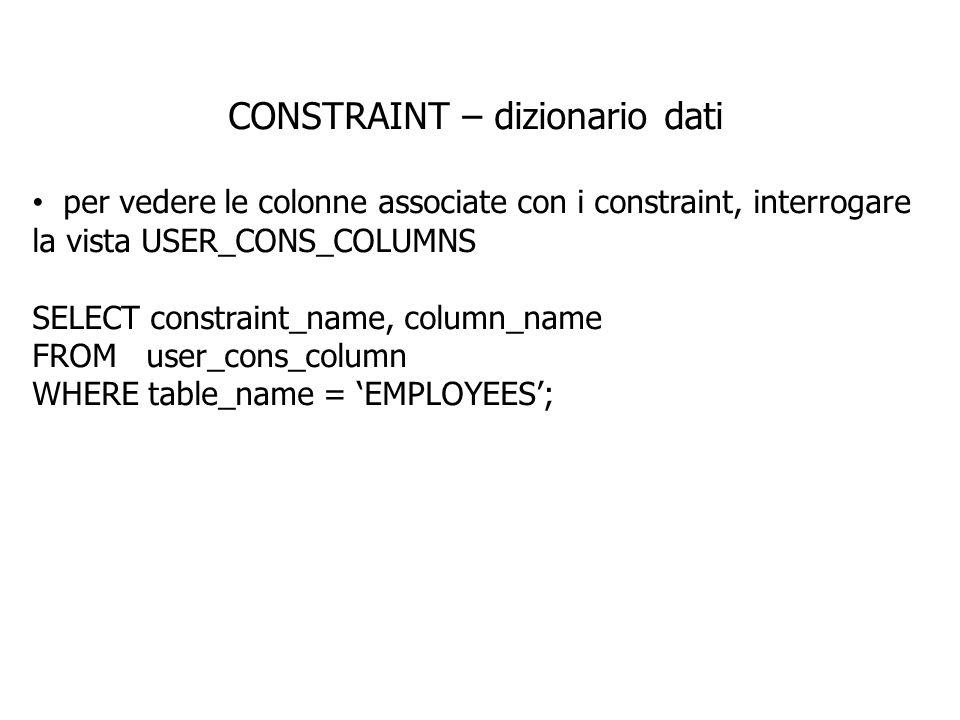 CONSTRAINT – dizionario dati per vedere le colonne associate con i constraint, interrogare la vista USER_CONS_COLUMNS SELECT constraint_name, column_n