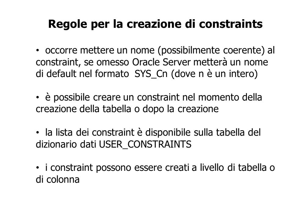 CONSTRAINTS CREATE TABLE [schema].tabella (colonna datatype [DEFAULT espr] [constraint], … [constraint di tabella] [,…]); CREATE TABLE employees (employee_id NUMBER(6), first_name VARCHAR2(20), … job_id VARCHAR2(10) NOT NULL, CONSTRAINT emp_emp_id_pk PRIMARY KEY (EMPLOYEE_ID));