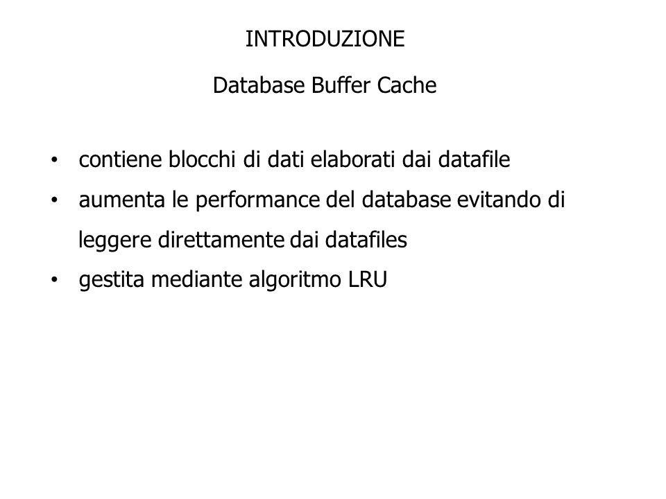 INTRODUZIONE Database Buffer Cache contiene blocchi di dati elaborati dai datafile aumenta le performance del database evitando di leggere direttament