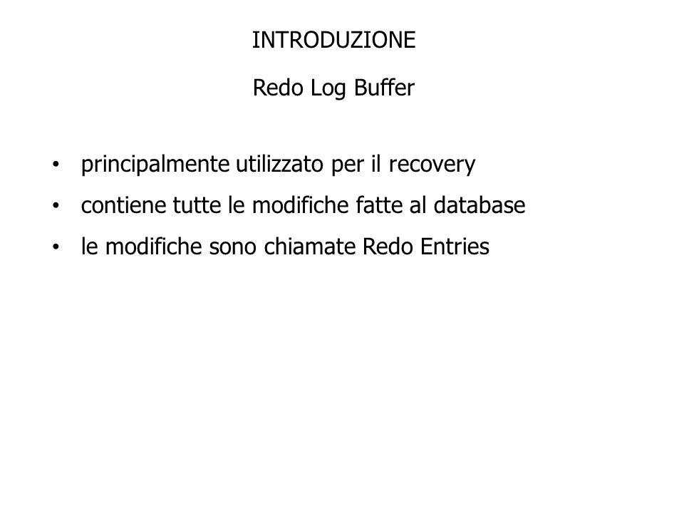 INTRODUZIONE Redo Log Buffer principalmente utilizzato per il recovery contiene tutte le modifiche fatte al database le modifiche sono chiamate Redo E