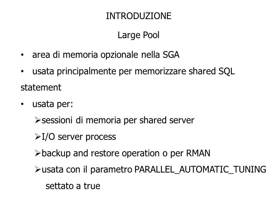 INTRODUZIONE Large Pool area di memoria opzionale nella SGA usata principalmente per memorizzare shared SQL statement usata per: sessioni di memoria p