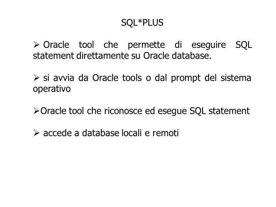 SQL*PLUS Oracle tool che permette di eseguire SQL statement direttamente su Oracle database. si avvia da Oracle tools o dal prompt del sistema operati