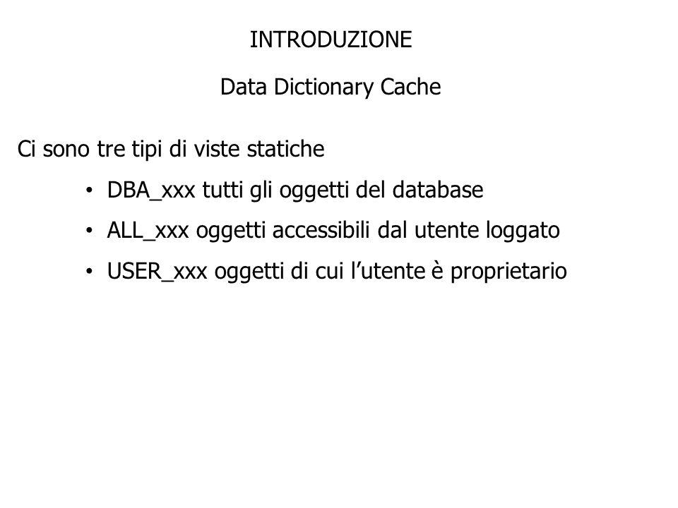 INTRODUZIONE Data Dictionary Cache Ci sono tre tipi di viste statiche DBA_xxx tutti gli oggetti del database ALL_xxx oggetti accessibili dal utente lo