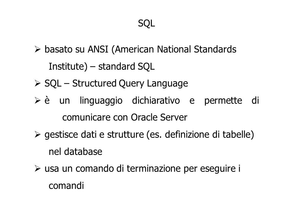 SQL basato su ANSI (American National Standards Institute) – standard SQL SQL – Structured Query Language è un linguaggio dichiarativo e permette di comunicare con Oracle Server gestisce dati e strutture (es.