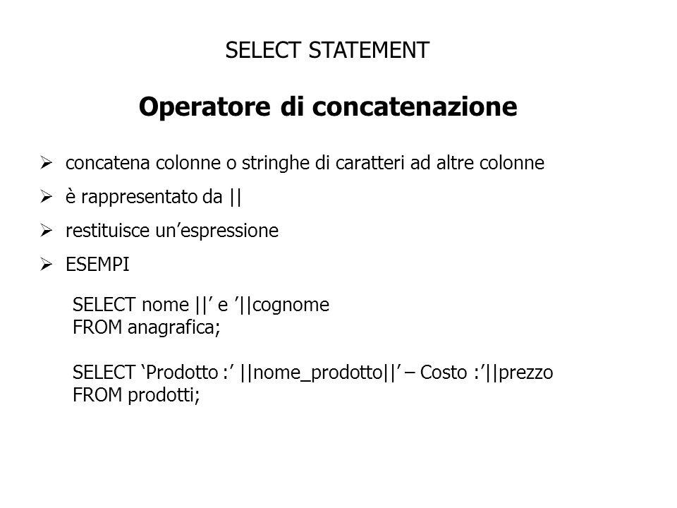 SELECT STATEMENT Operatore di concatenazione concatena colonne o stringhe di caratteri ad altre colonne è rappresentato da || restituisce unespression
