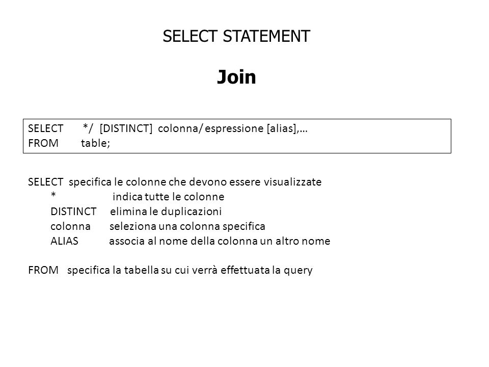 SELECT STATEMENT Join SELECT */ [DISTINCT] colonna/ espressione [alias],… FROM table; SELECT specifica le colonne che devono essere visualizzate * ind
