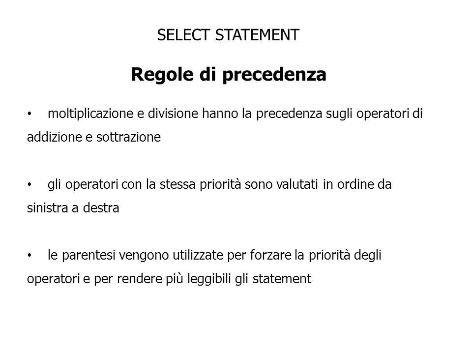 SELECT STATEMENT Regole di precedenza moltiplicazione e divisione hanno la precedenza sugli operatori di addizione e sottrazione gli operatori con la