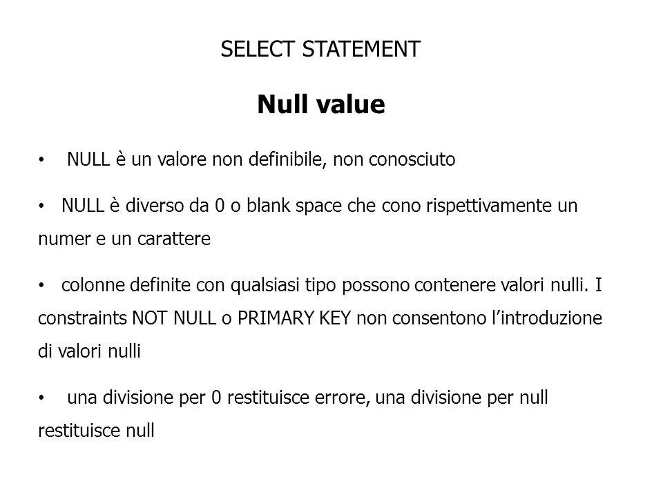 SELECT STATEMENT Null value NULL è un valore non definibile, non conosciuto NULL è diverso da 0 o blank space che cono rispettivamente un numer e un c