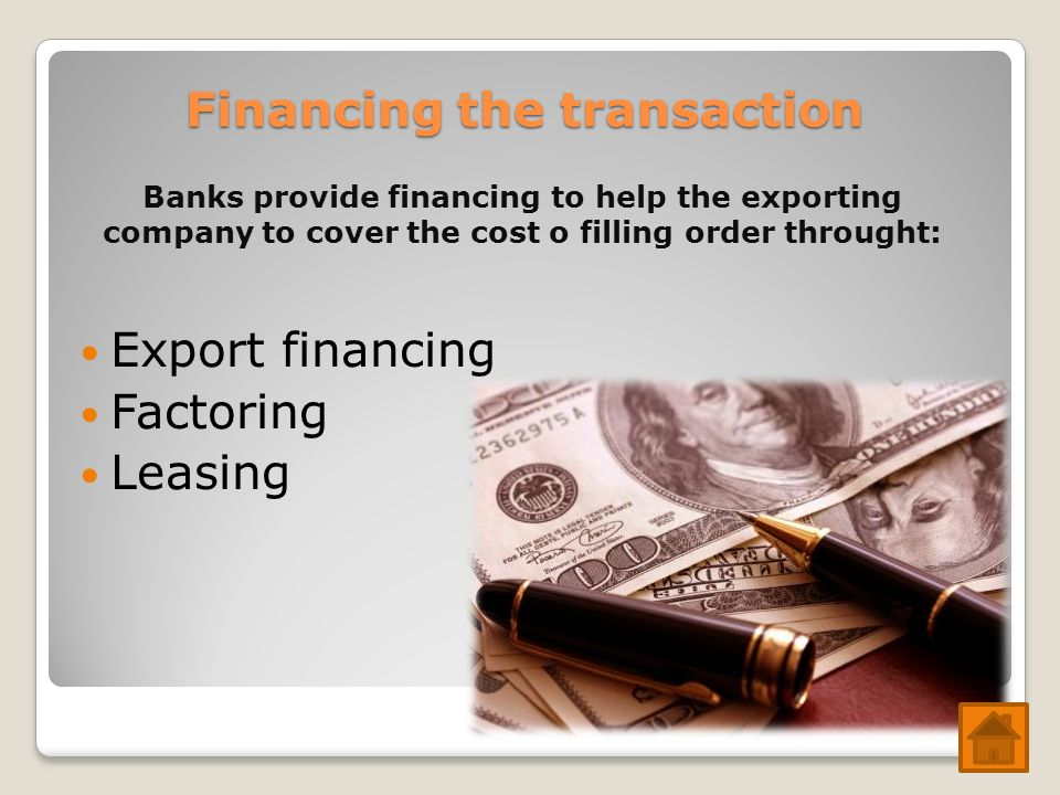 Financing the transaction Export financing Factoring Leasing Banks provide financing to help the exporting company to cover the cost o filling order t