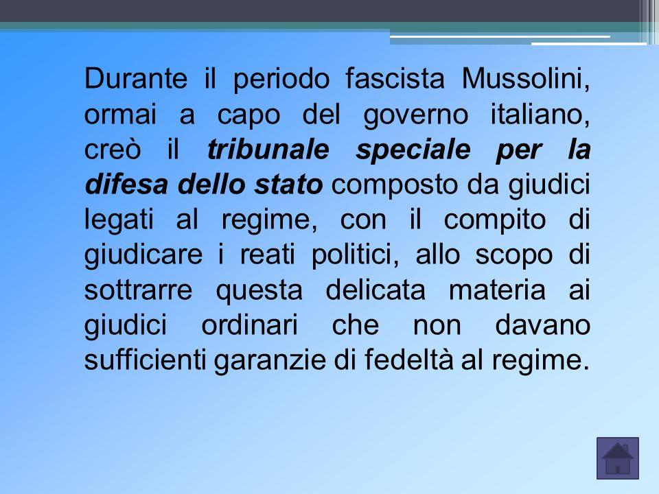 Durante il periodo fascista Mussolini, ormai a capo del governo italiano, creò il tribunale speciale per la difesa dello stato composto da giudici legati al regime, con il compito di giudicare i reati politici, allo scopo di sottrarre questa delicata materia ai giudici ordinari che non davano sufficienti garanzie di fedeltà al regime.