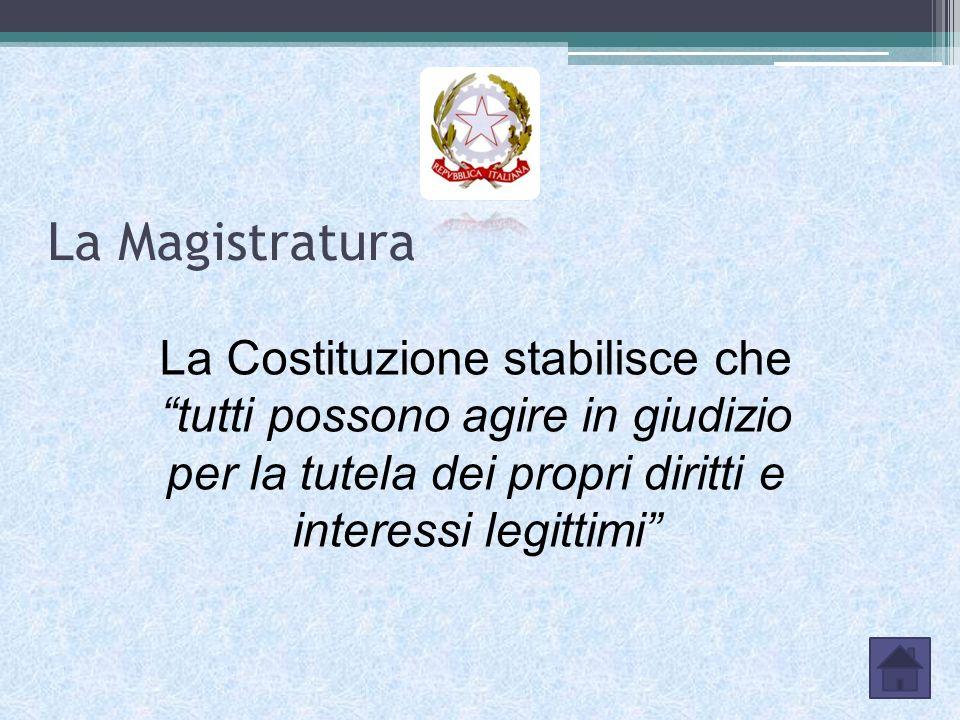 La Magistratura La Costituzione stabilisce che tutti possono agire in giudizio per la tutela dei propri diritti e interessi legittimi
