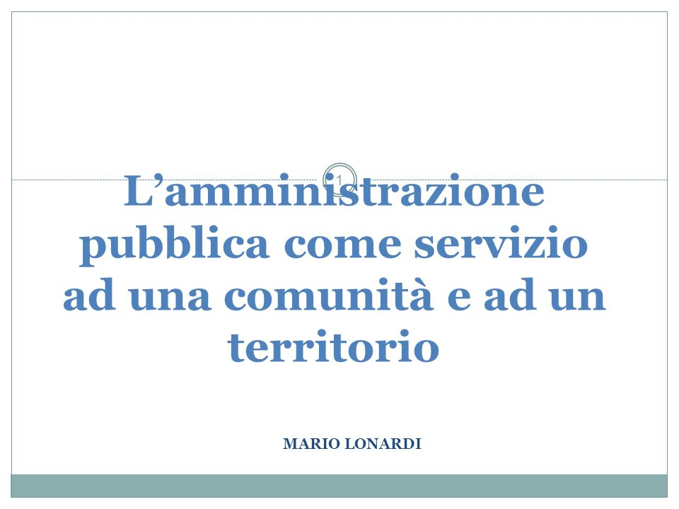 MARIO LONARDI 1 Lamministrazione pubblica come servizio ad una comunità e ad un territorio