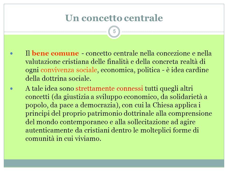 Un concetto centrale 5 Il bene comune - concetto centrale nella concezione e nella valutazione cristiana delle finalità e della concreta realtà di ogni convivenza sociale, economica, politica - è idea cardine della dottrina sociale.