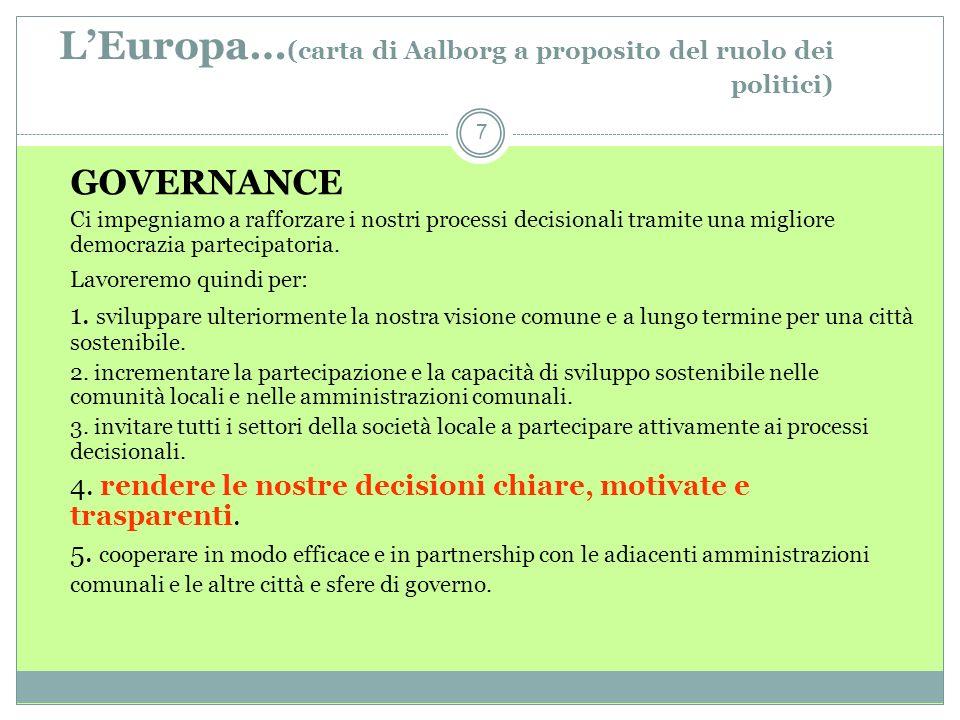 LEuropa… (carta di Aalborg a proposito del ruolo dei politici) 7 GOVERNANCE Ci impegniamo a rafforzare i nostri processi decisionali tramite una migliore democrazia partecipatoria.