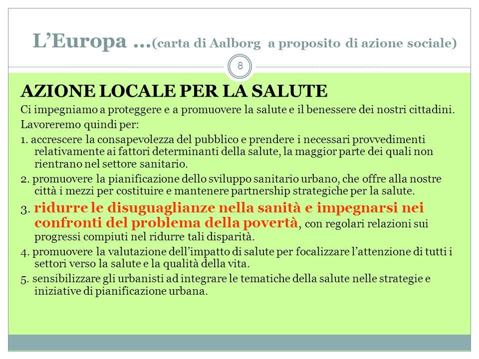 LEuropa … (carta di Aalborg a proposito di azione sociale) 8 AZIONE LOCALE PER LA SALUTE Ci impegniamo a proteggere e a promuovere la salute e il benessere dei nostri cittadini.