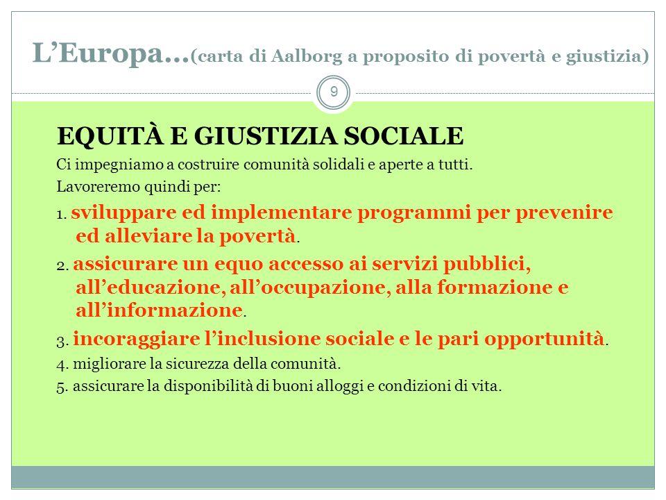 LEuropa… (carta di Aalborg a proposito di povertà e giustizia) 9 EQUITÀ E GIUSTIZIA SOCIALE Ci impegniamo a costruire comunità solidali e aperte a tutti.