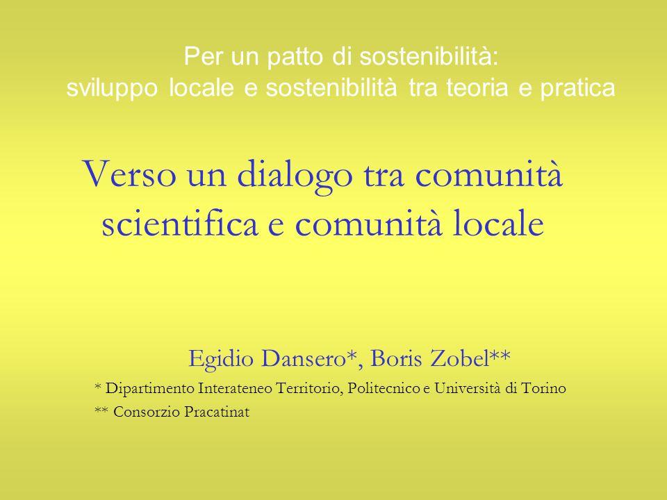 Verso un dialogo tra comunità scientifica e comunità locale Egidio Dansero*, Boris Zobel** * Dipartimento Interateneo Territorio, Politecnico e Università di Torino ** Consorzio Pracatinat Per un patto di sostenibilità: sviluppo locale e sostenibilità tra teoria e pratica