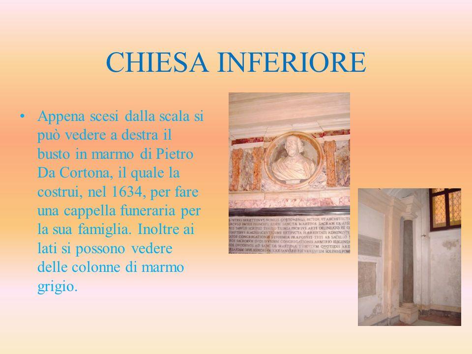 CHIESA INFERIORE Appena scesi dalla scala si può vedere a destra il busto in marmo di Pietro Da Cortona, il quale la costrui, nel 1634, per fare una c
