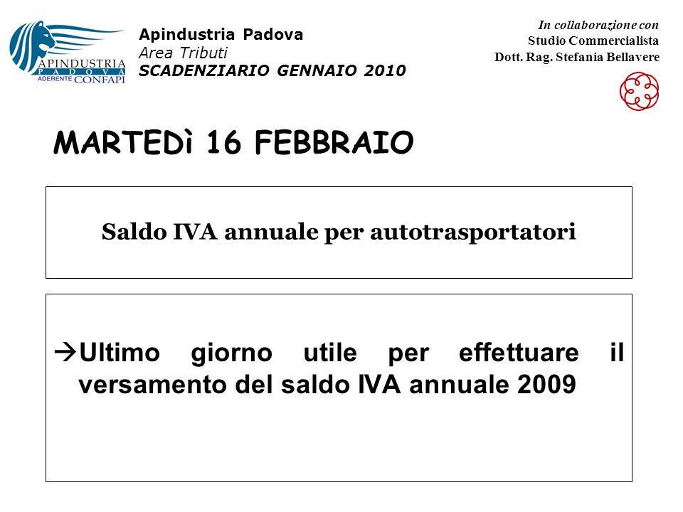 MARTEDì 16 FEBBRAIO Ultimo giorno utile per effettuare il versamento del saldo IVA annuale 2009 Saldo IVA annuale per autotrasportatori Apindustria Padova Area Tributi SCADENZIARIO GENNAIO 2010 In collaborazione con Studio Commercialista Dott.