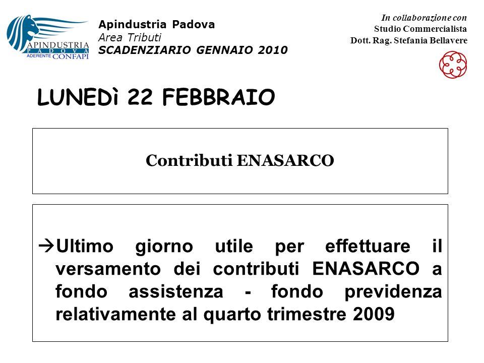 LUNEDì 22 FEBBRAIO Ultimo giorno utile per effettuare il versamento dei contributi ENASARCO a fondo assistenza - fondo previdenza relativamente al quarto trimestre 2009 Contributi ENASARCO Apindustria Padova Area Tributi SCADENZIARIO GENNAIO 2010 In collaborazione con Studio Commercialista Dott.