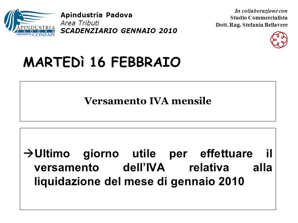 MARTEDì 16 FEBBRAIO Ultimo giorno utile per effettuare il versamento dellIVA relativa alla liquidazione del mese di gennaio 2010 Versamento IVA mensile Apindustria Padova Area Tributi SCADENZIARIO GENNAIO 2010 In collaborazione con Studio Commercialista Dott.