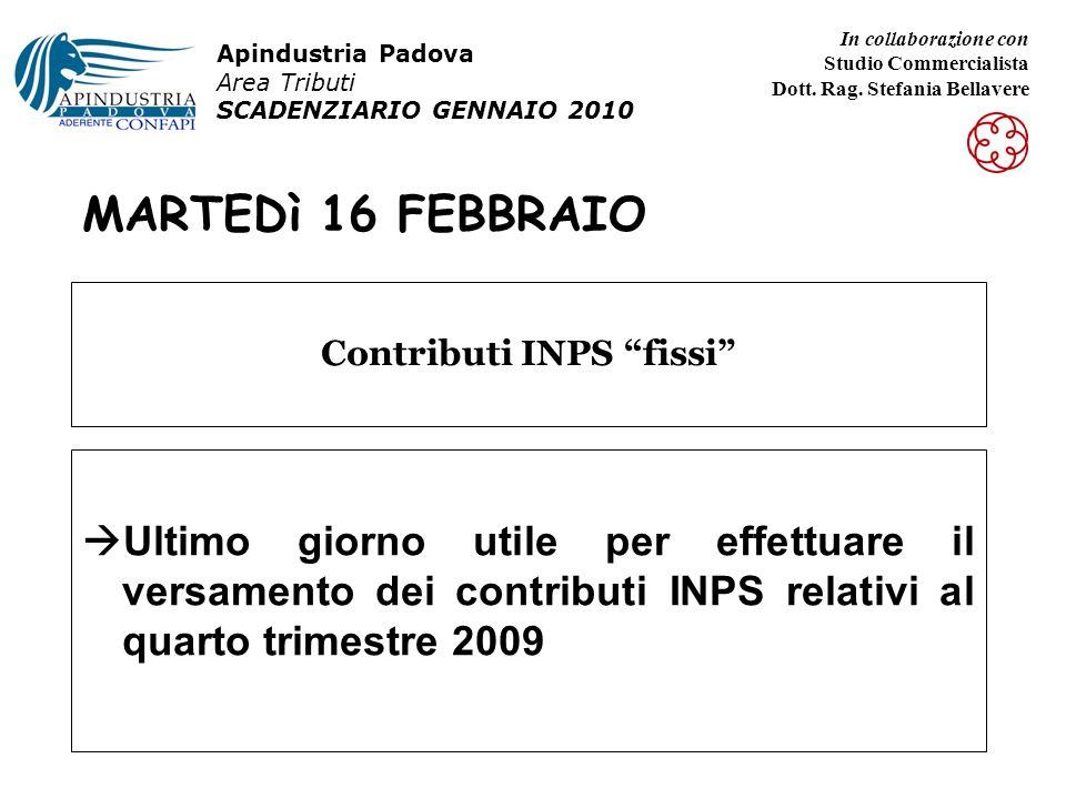 MARTEDì 16 FEBBRAIO Ultimo giorno utile per effettuare il versamento dei contributi INPS relativi al quarto trimestre 2009 Contributi INPS fissi Apindustria Padova Area Tributi SCADENZIARIO GENNAIO 2010 In collaborazione con Studio Commercialista Dott.