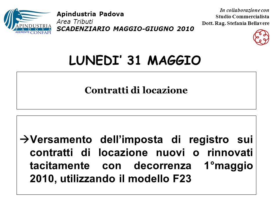 LUNEDI 31 MAGGIO Versamento dellimposta di registro sui contratti di locazione nuovi o rinnovati tacitamente con decorrenza 1°maggio 2010, utilizzando il modello F23 Contratti di locazione Apindustria Padova Area Tributi SCADENZIARIO MAGGIO-GIUGNO 2010 In collaborazione con Studio Commercialista Dott.