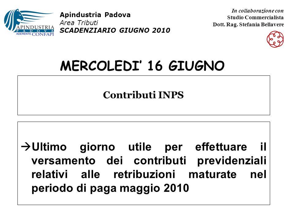 MERCOLEDI 16 GIUGNO Ultimo giorno utile per effettuare il versamento dei contributi previdenziali relativi alle retribuzioni maturate nel periodo di paga maggio 2010 Contributi INPS Apindustria Padova Area Tributi SCADENZIARIO GIUGNO 2010 In collaborazione con Studio Commercialista Dott.