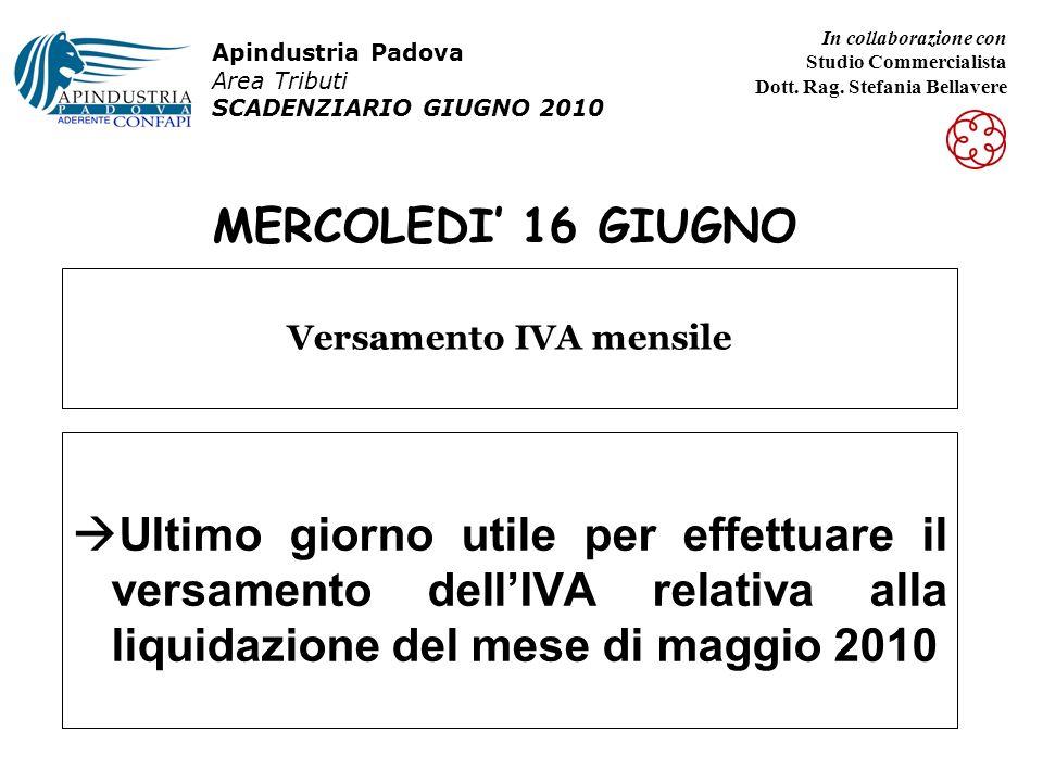 MERCOLEDI 16 GIUGNO Ultimo giorno utile per effettuare il versamento dellIVA relativa alla liquidazione del mese di maggio 2010 Versamento IVA mensile Apindustria Padova Area Tributi SCADENZIARIO GIUGNO 2010 In collaborazione con Studio Commercialista Dott.