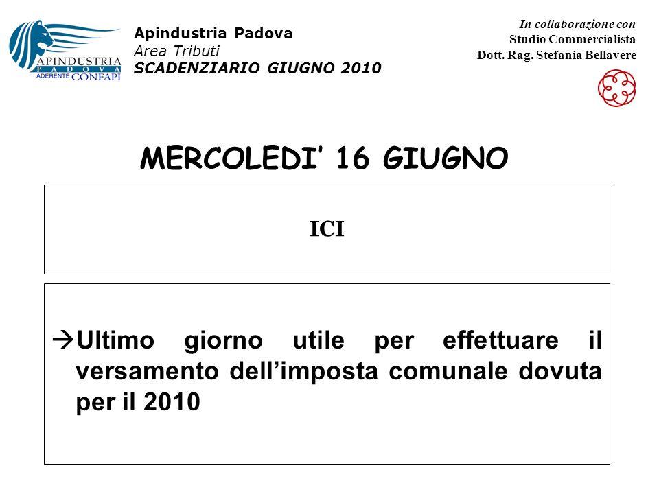 MERCOLEDI 16 GIUGNO Ultimo giorno utile per effettuare il versamento dellimposta comunale dovuta per il 2010 ICI Apindustria Padova Area Tributi SCADENZIARIO GIUGNO 2010 In collaborazione con Studio Commercialista Dott.