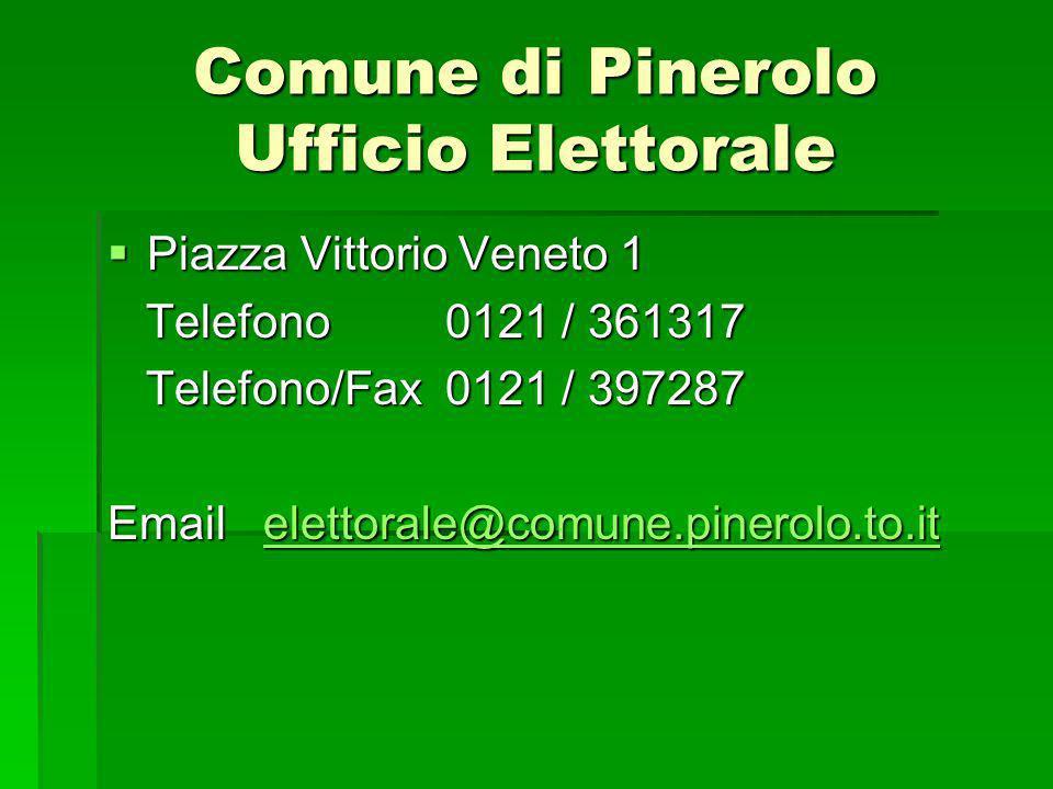 Comune di Pinerolo Ufficio Elettorale Piazza Vittorio Veneto 1 Piazza Vittorio Veneto 1 Telefono 0121 / 361317 Telefono 0121 / 361317 Telefono/Fax 0121 / 397287 Telefono/Fax 0121 / 397287 Email elettorale@comune.pinerolo.to.it elettorale@comune.pinerolo.to.it