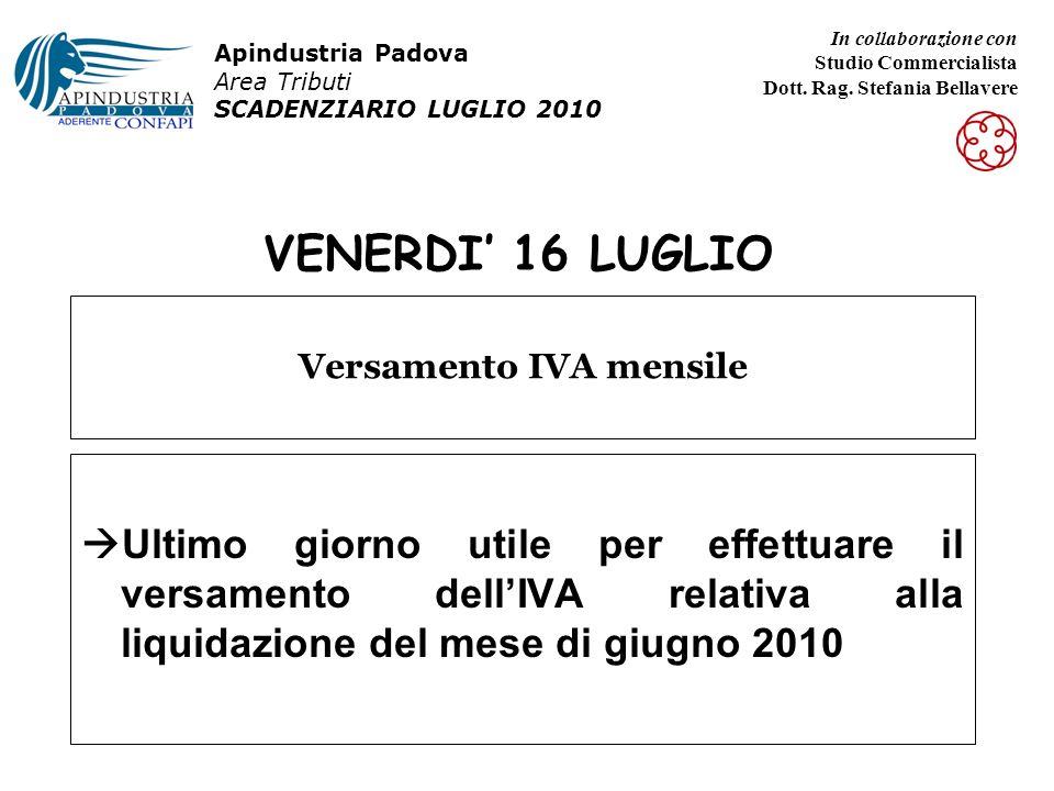 VENERDI 16 LUGLIO Ultimo giorno utile per effettuare il versamento dellIVA relativa alla liquidazione del mese di giugno 2010 Versamento IVA mensile Apindustria Padova Area Tributi SCADENZIARIO LUGLIO 2010 In collaborazione con Studio Commercialista Dott.
