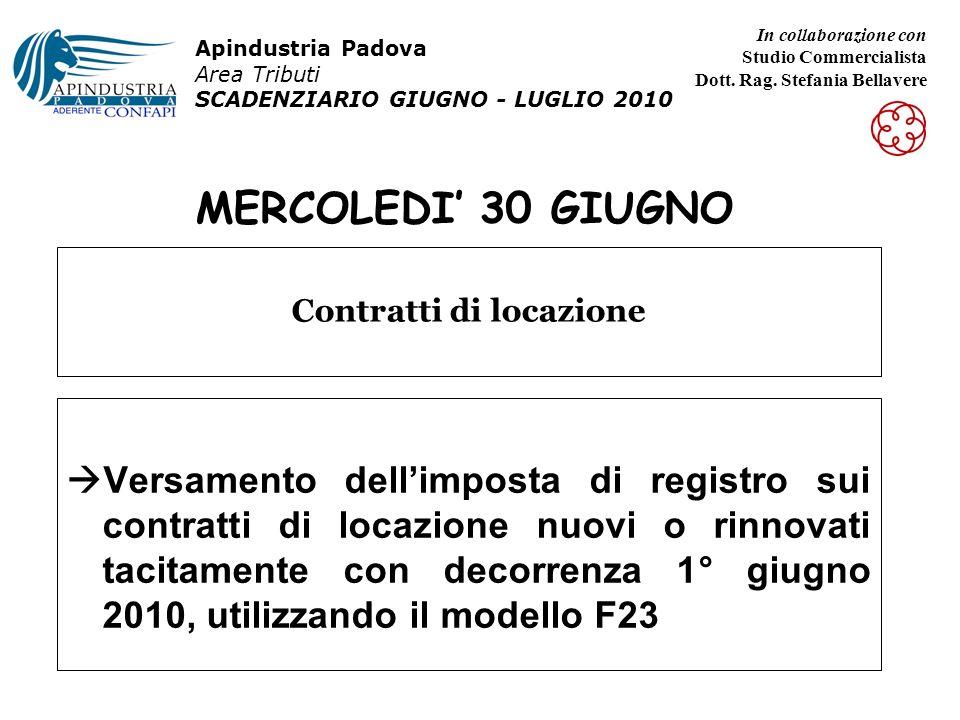 MERCOLEDI 30 GIUGNO Versamento dellimposta di registro sui contratti di locazione nuovi o rinnovati tacitamente con decorrenza 1° giugno 2010, utilizzando il modello F23 Contratti di locazione Apindustria Padova Area Tributi SCADENZIARIO GIUGNO - LUGLIO 2010 In collaborazione con Studio Commercialista Dott.