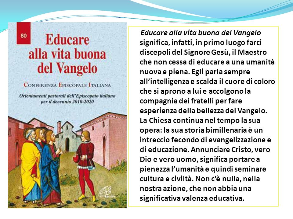 Educare alla vita buona del Vangelo significa, infatti, in primo luogo farci discepoli del Signore Gesù, il Maestro che non cessa di educare a una uma