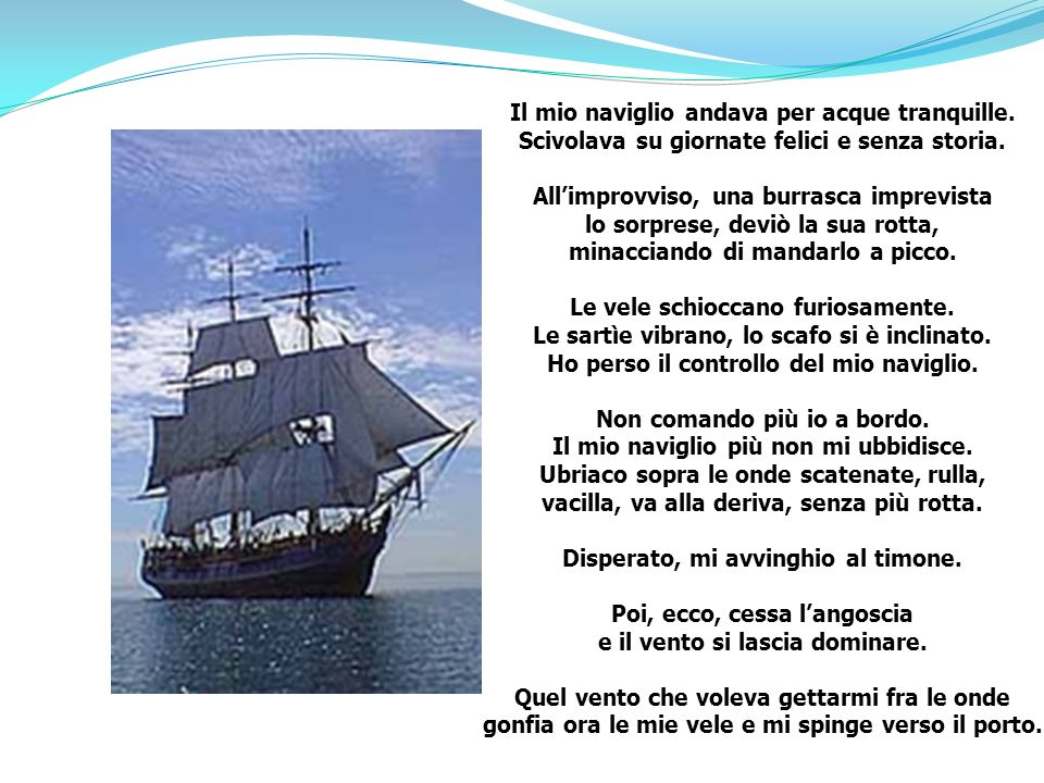 Il mio naviglio andava per acque tranquille. Scivolava su giornate felici e senza storia. Allimprovviso, una burrasca imprevista lo sorprese, deviò la