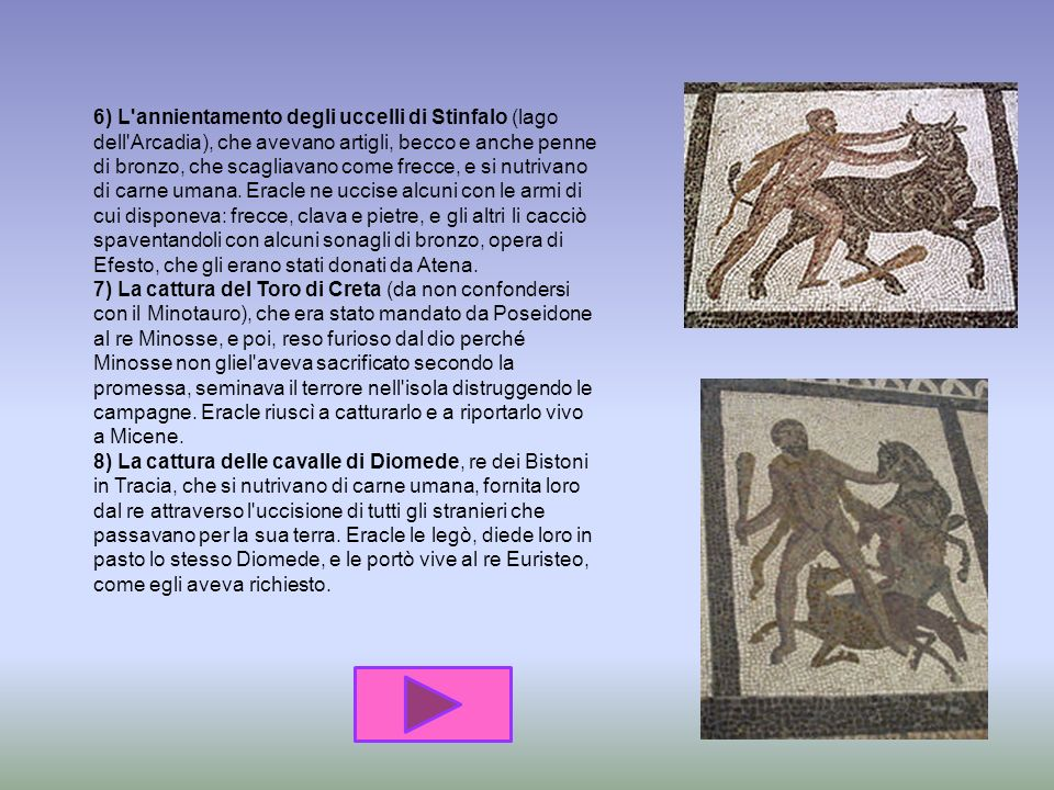 3) La cattura della cerva di Cerinea (monte tra l'Arcadia e l'Acaia), che aveva le corna e gli zoccoli d'oro ed era sacra ad Artemide; per questo dove
