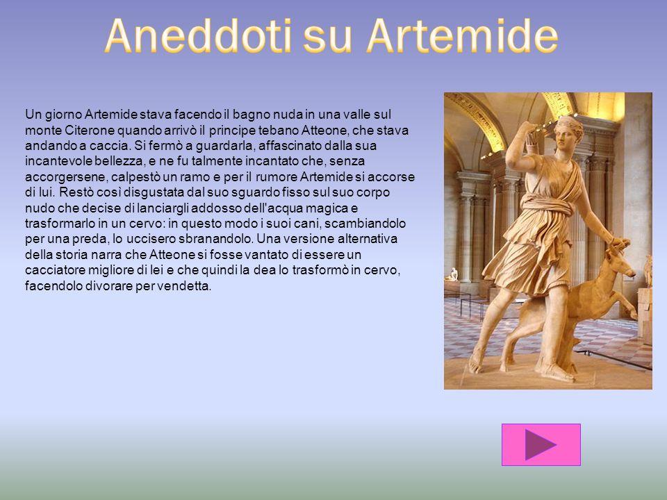 Artemide (in greco: ρτεμις, ρτέμιδος), nella mitologia greca è figlia di Zeus e Latona e sorella gemella di Apollo. Fu una tra i più venerati dei dell