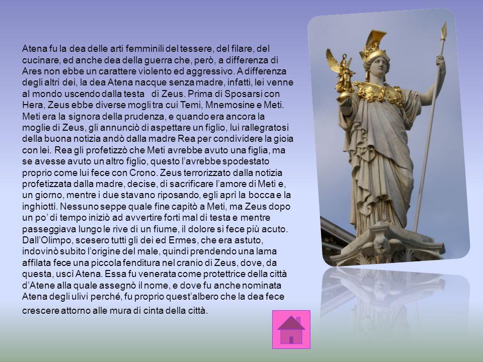 Nella mitologia greca, Atena figlia di Zeus e della sua prima moglie Metide, era la dea della sapienza, particolarmente della saggezza, della tessitur